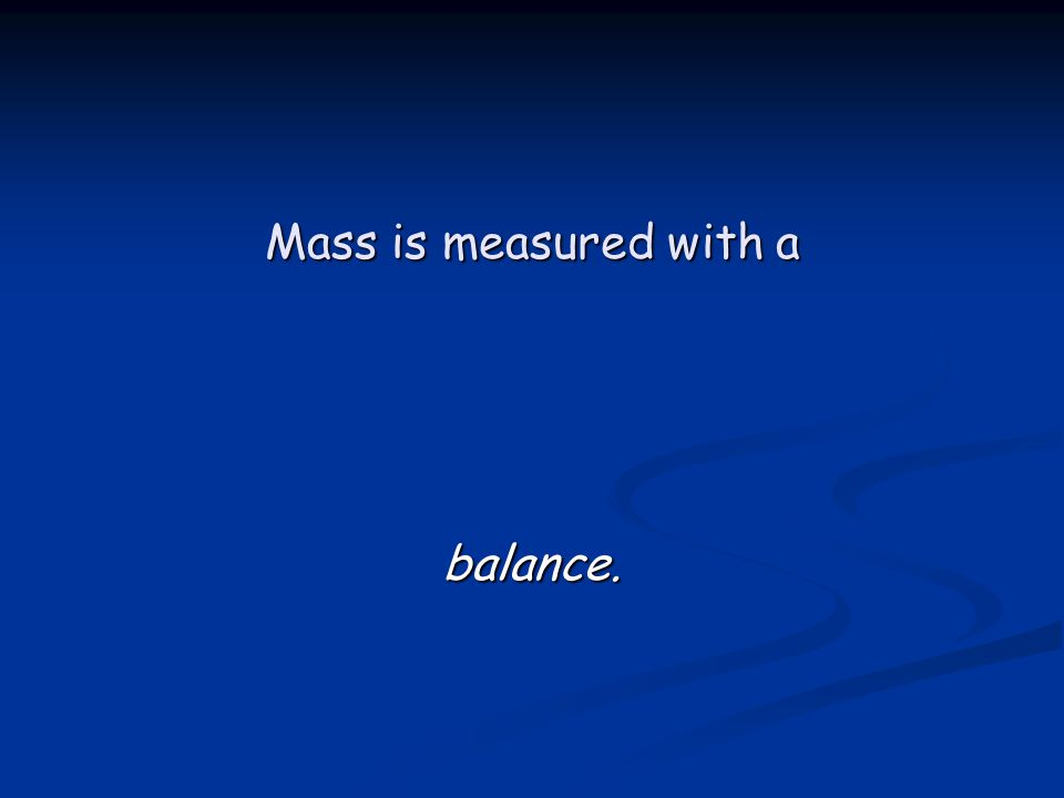 Mass is measured with a balance.