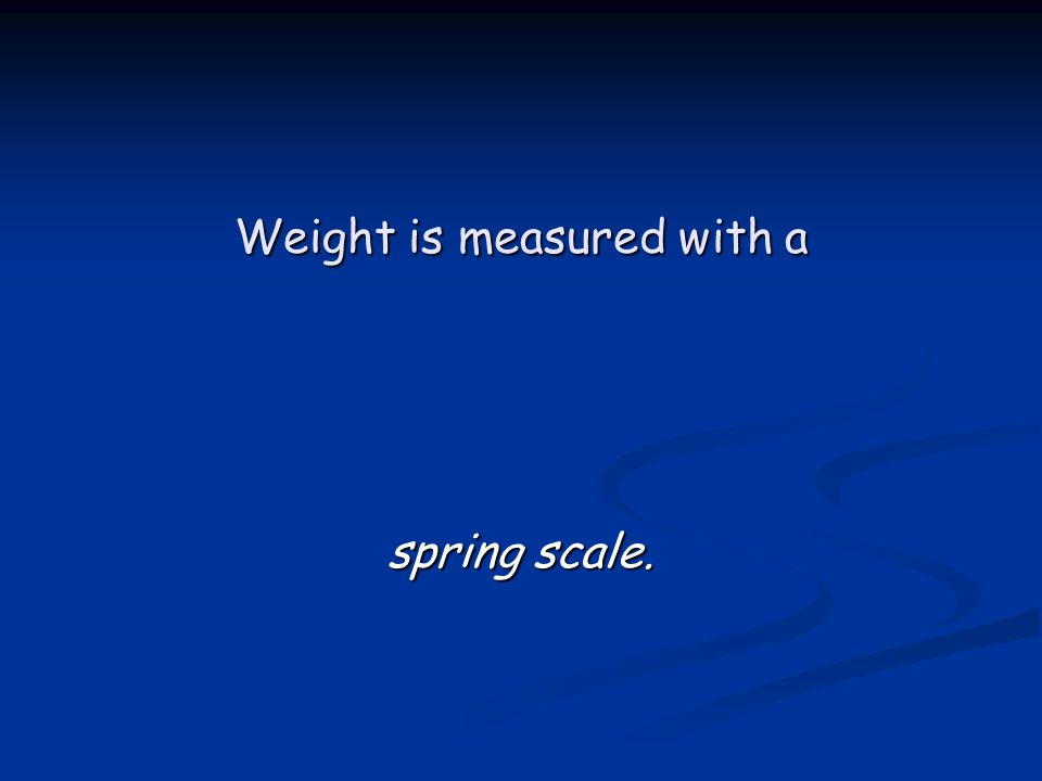 Weight is measured with a spring scale.