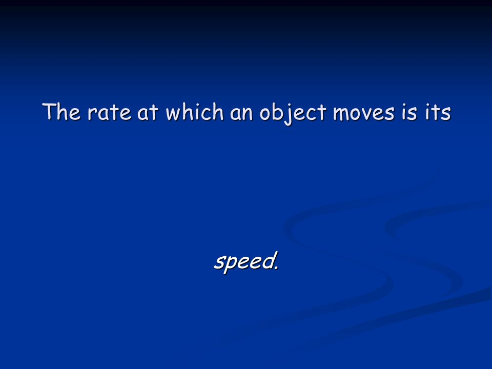 The rate at which an object moves is its speed.