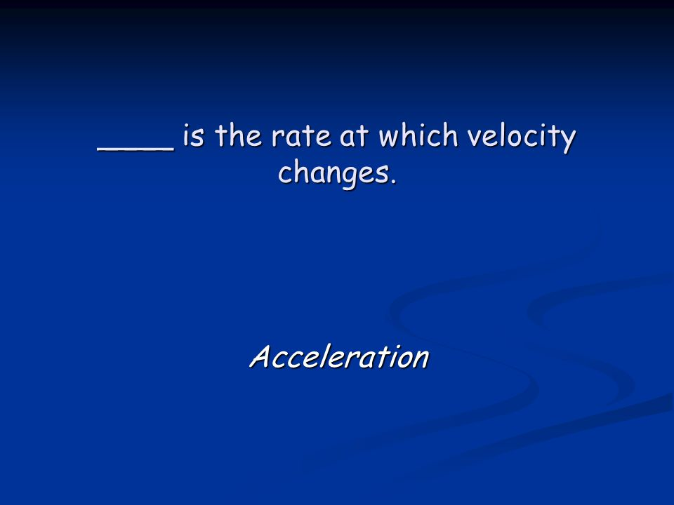 ____ is the rate at which velocity changes. Acceleration