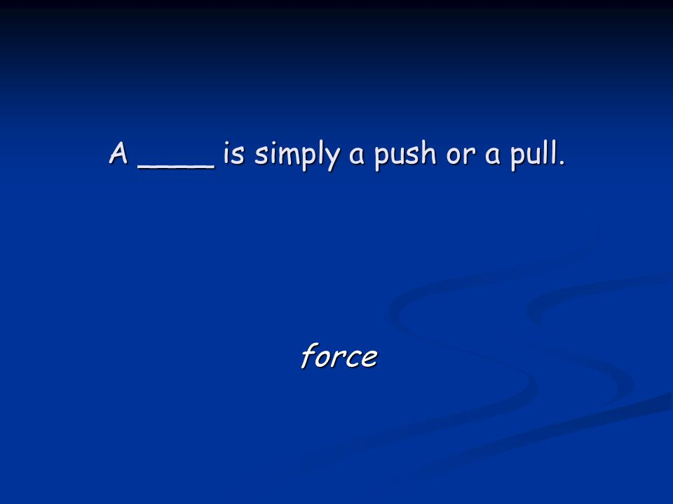 A ____ is simply a push or a pull. force