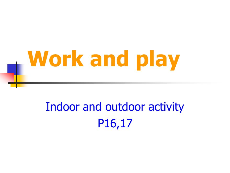 Work and play Indoor and outdoor activity P16,17