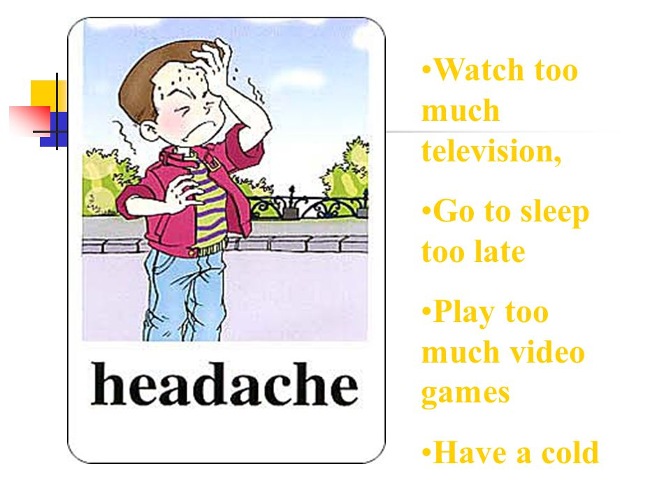 Watch too much television, Go to sleep too late Play too much video games Have a cold