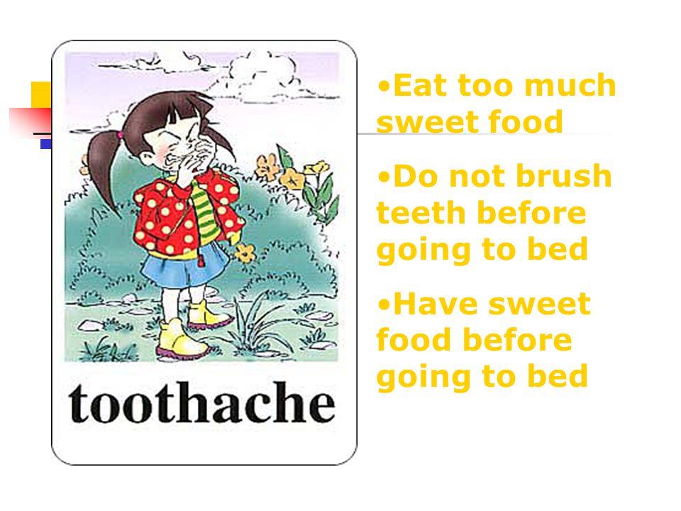 Eat too much sweet food Do not brush teeth before going to bed Have sweet food before going to bed
