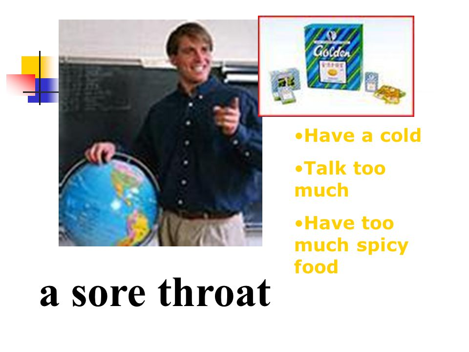 a sore throat Have a cold Talk too much Have too much spicy food