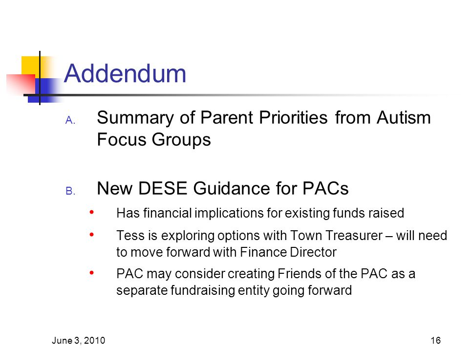 June 3, 201016 Addendum A. Summary of Parent Priorities from Autism Focus Groups B. New DESE Guidance for PACs Has financial implications for existing