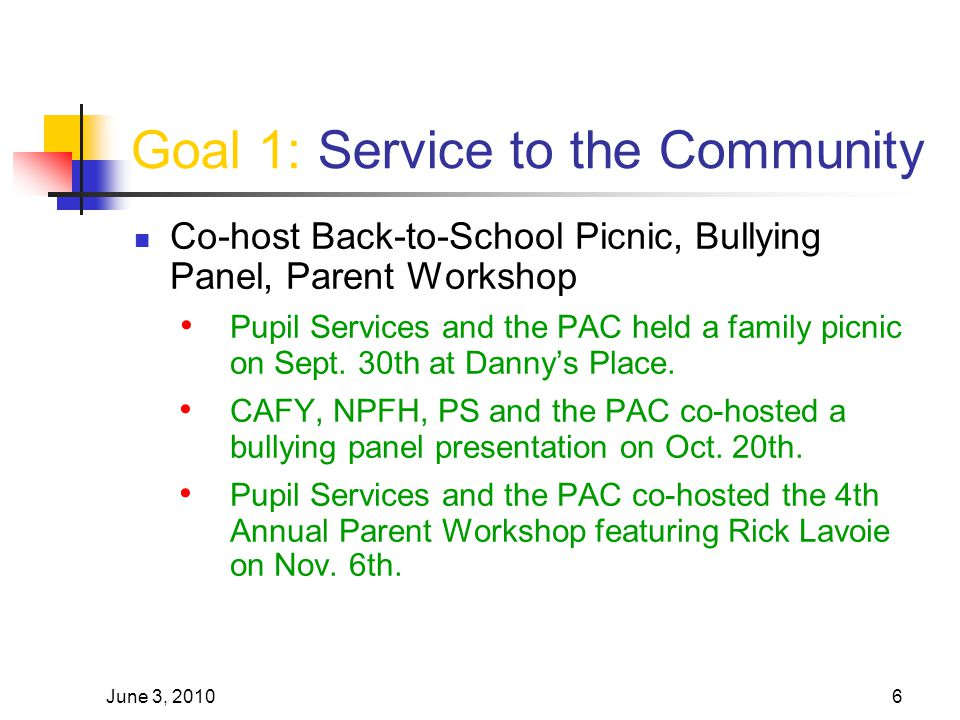 June 3, 20106 Goal 1: Service to the Community Co-host Back-to-School Picnic, Bullying Panel, Parent Workshop Pupil Services and the PAC held a family