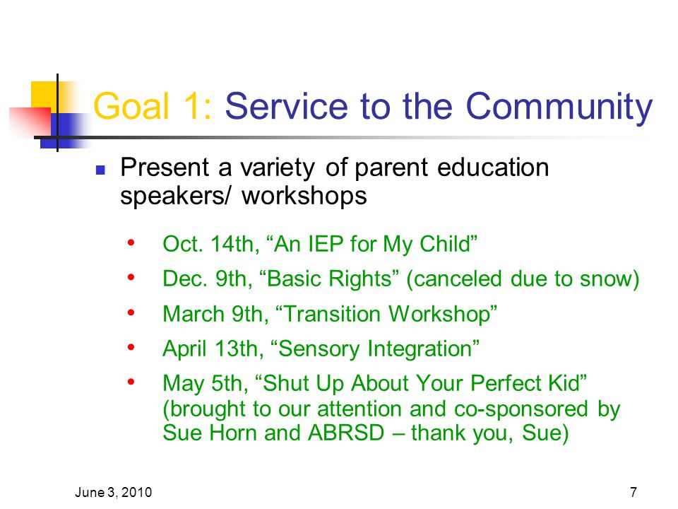 "June 3, 20107 Goal 1: Service to the Community Present a variety of parent education speakers/ workshops Oct. 14th, ""An IEP for My Child"" Dec. 9th, ""B"