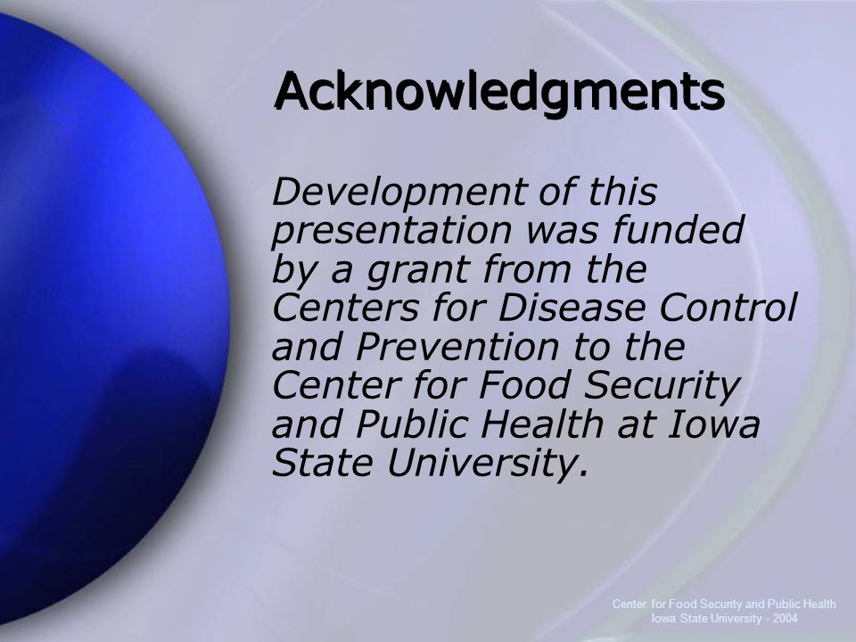 Center for Food Security and Public Health Iowa State University - 2004 Acknowledgments Development of this presentation was funded by a grant from the Centers for Disease Control and Prevention to the Center for Food Security and Public Health at Iowa State University.