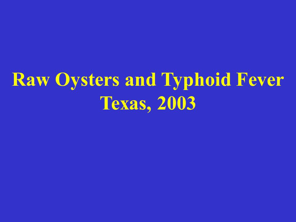 Raw Oysters and Typhoid Fever Texas, 2003