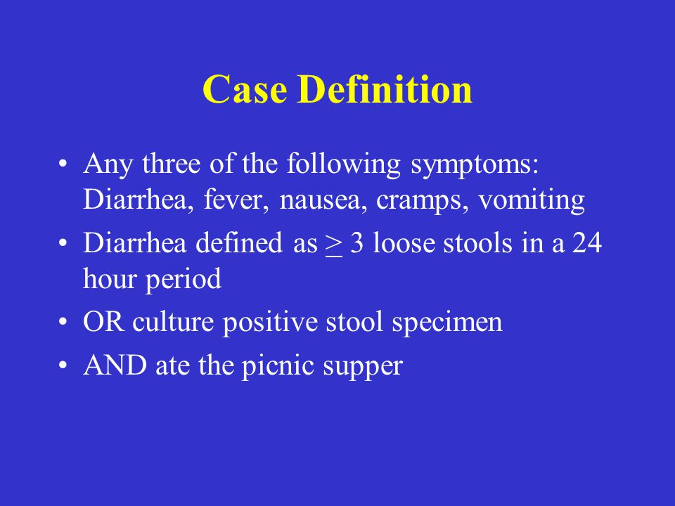Case Definition Any three of the following symptoms: Diarrhea, fever, nausea, cramps, vomiting Diarrhea defined as > 3 loose stools in a 24 hour period OR culture positive stool specimen AND ate the picnic supper