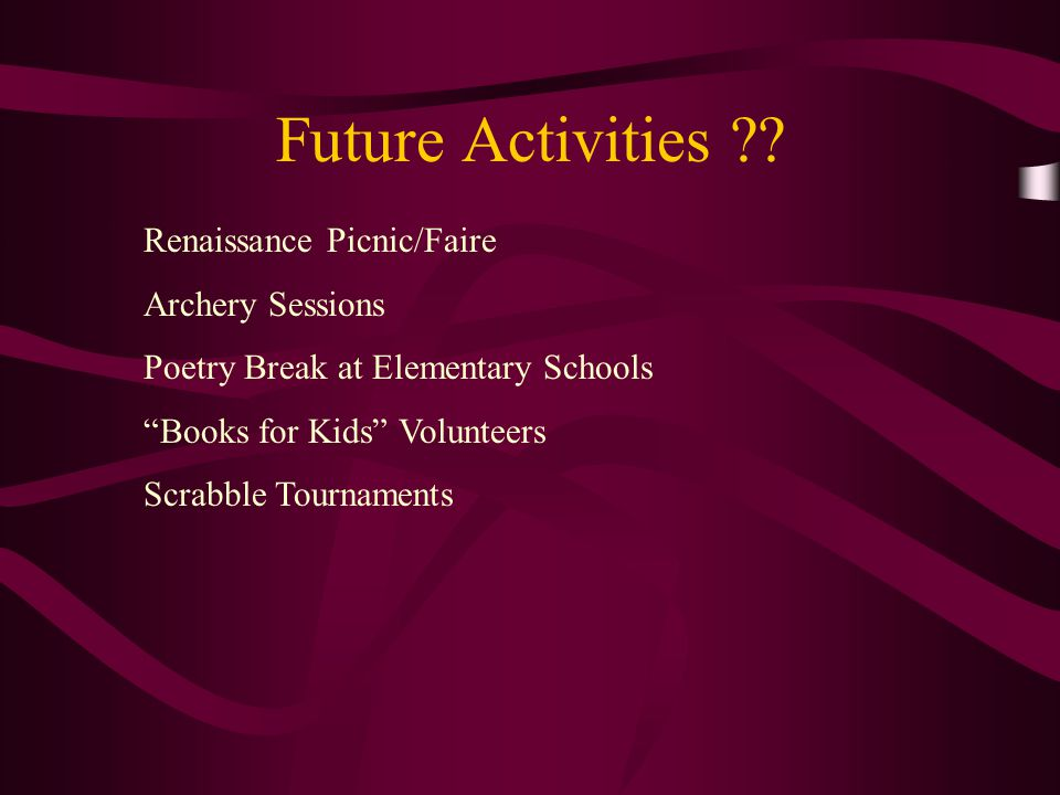 "Future Activities ?? Renaissance Picnic/Faire Archery Sessions Poetry Break at Elementary Schools ""Books for Kids"" Volunteers Scrabble Tournaments"