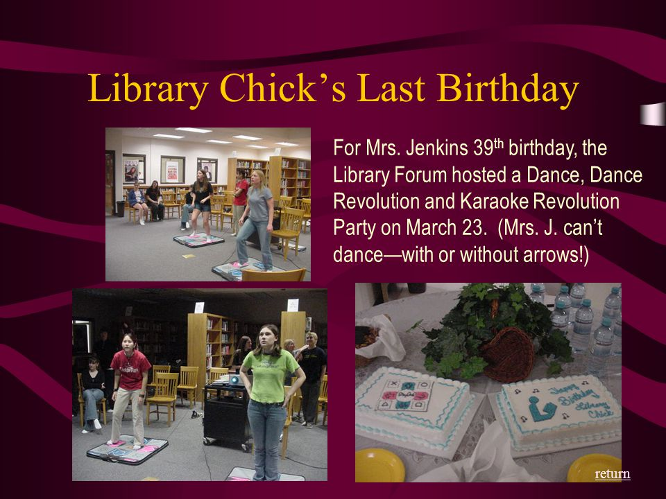 Library Chick's Last Birthday For Mrs. Jenkins 39 th birthday, the Library Forum hosted a Dance, Dance Revolution and Karaoke Revolution Party on Marc