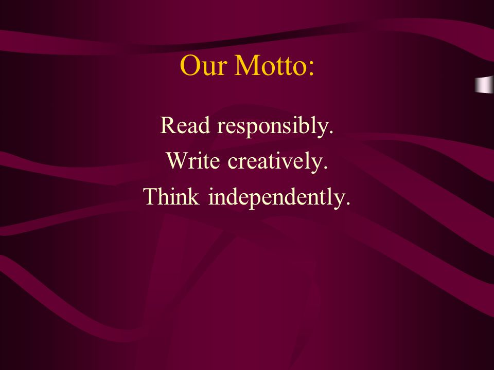 Our Motto: Read responsibly. Write creatively. Think independently.