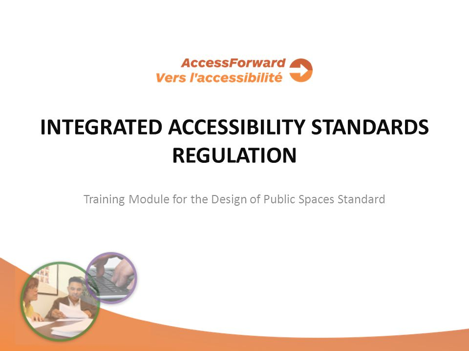 INTEGRATED ACCESSIBILITY STANDARDS REGULATION Training Module for the Design of Public Spaces Standard