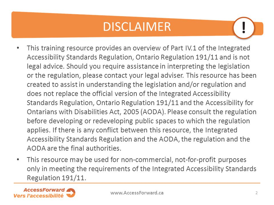 DISCLAIMER This training resource provides an overview of Part IV.1 of the Integrated Accessibility Standards Regulation, Ontario Regulation 191/11 and is not legal advice.