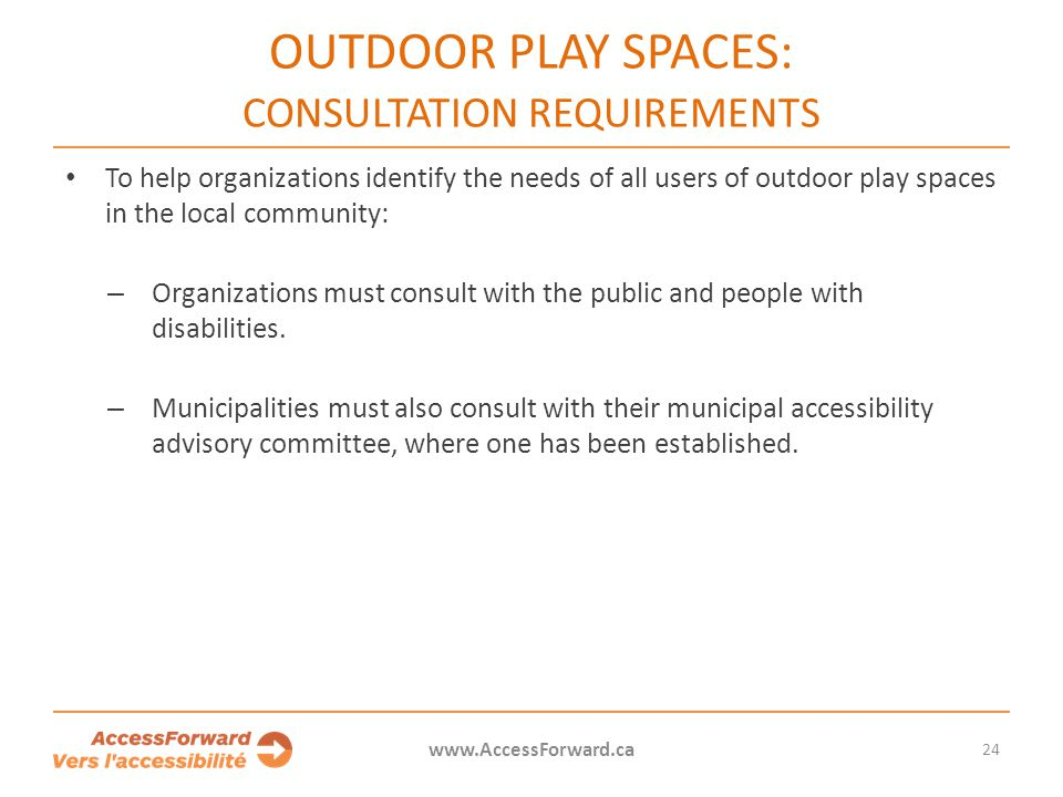 OUTDOOR PLAY SPACES: CONSULTATION REQUIREMENTS To help organizations identify the needs of all users of outdoor play spaces in the local community: – Organizations must consult with the public and people with disabilities.