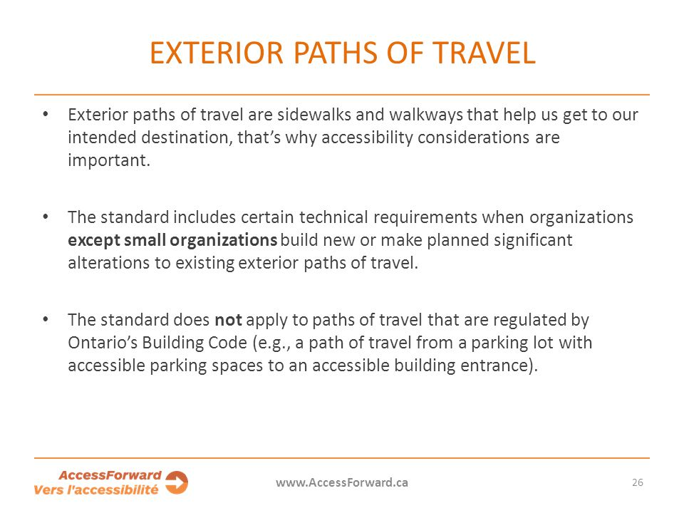 EXTERIOR PATHS OF TRAVEL Exterior paths of travel are sidewalks and walkways that help us get to our intended destination, that's why accessibility considerations are important.