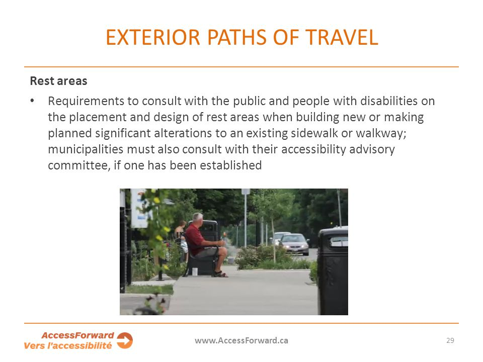 EXTERIOR PATHS OF TRAVEL Rest areas Requirements to consult with the public and people with disabilities on the placement and design of rest areas when building new or making planned significant alterations to an existing sidewalk or walkway; municipalities must also consult with their accessibility advisory committee, if one has been established 29 www.AccessForward.ca