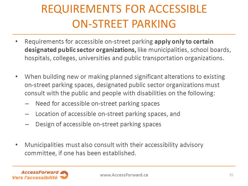 REQUIREMENTS FOR ACCESSIBLE ON-STREET PARKING Requirements for accessible on-street parking apply only to certain designated public sector organizations, like municipalities, school boards, hospitals, colleges, universities and public transportation organizations.