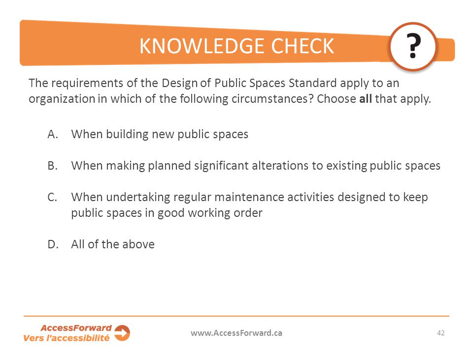 KNOWLEDGE CHECK The requirements of the Design of Public Spaces Standard apply to an organization in which of the following circumstances.