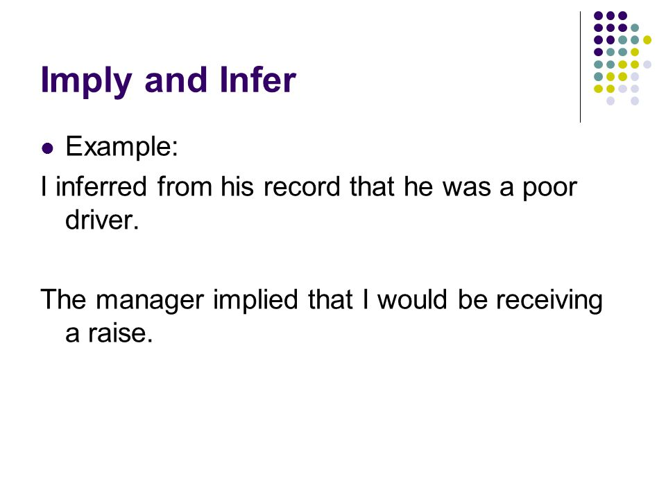 Imply and Infer Example: I inferred from his record that he was a poor driver.
