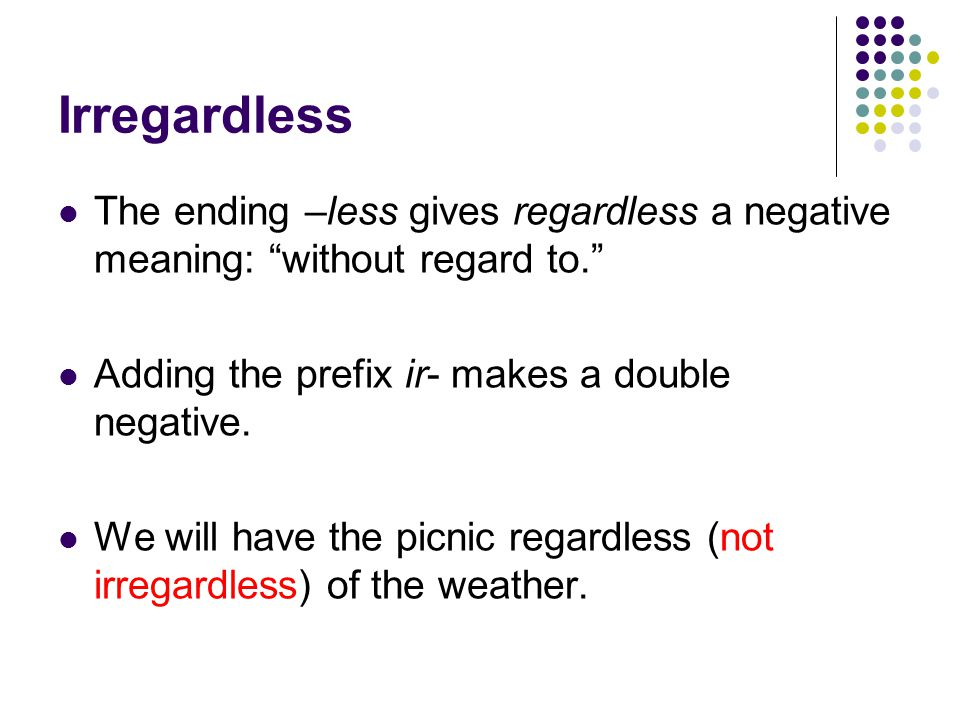 Irregardless The ending –less gives regardless a negative meaning: without regard to. Adding the prefix ir- makes a double negative.