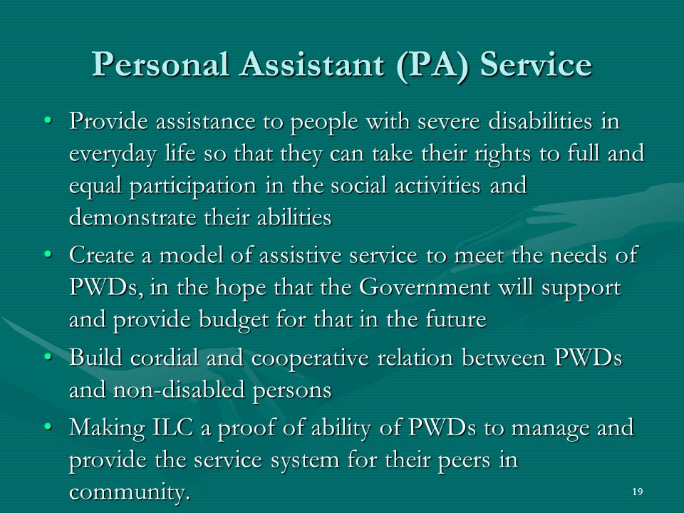 Personal Assistant (PA) Service Provide assistance to people with severe disabilities in everyday life so that they can take their rights to full and equal participation in the social activities and demonstrate their abilitiesProvide assistance to people with severe disabilities in everyday life so that they can take their rights to full and equal participation in the social activities and demonstrate their abilities Create a model of assistive service to meet the needs of PWDs, in the hope that the Government will support and provide budget for that in the futureCreate a model of assistive service to meet the needs of PWDs, in the hope that the Government will support and provide budget for that in the future Build cordial and cooperative relation between PWDs and non-disabled personsBuild cordial and cooperative relation between PWDs and non-disabled persons Making ILC a proof of ability of PWDs to manage and provide the service system for their peers in community.Making ILC a proof of ability of PWDs to manage and provide the service system for their peers in community.