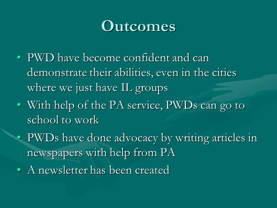 Outcomes PWD have become confident and can demonstrate their abilities, even in the cities where we just have IL groupsPWD have become confident and can demonstrate their abilities, even in the cities where we just have IL groups With help of the PA service, PWDs can go to school to workWith help of the PA service, PWDs can go to school to work PWDs have done advocacy by writing articles in newspapers with help from PAPWDs have done advocacy by writing articles in newspapers with help from PA A newsletter has been createdA newsletter has been created
