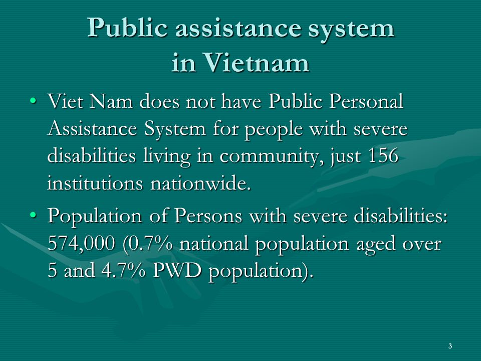 Public Assistance System in Vietnam At the institutions, one assistant may take care ofAt the institutions, one assistant may take care of –3-4 children with disabilities aged under 6, or –4-5 children with disabilities aged from 6 to 16, or –8-10 adults with severe disabilities who still can serve themselves, or –3-4 adults with severe disabilities who can not serve themselves.