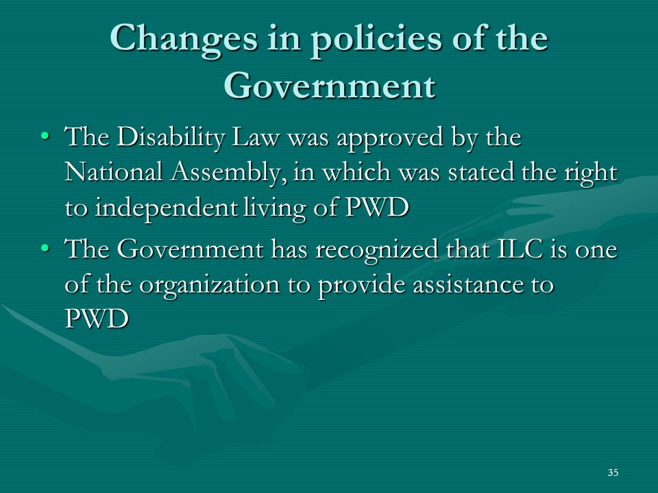 Changes in policies of the Government The Disability Law was approved by the National Assembly, in which was stated the right to independent living of PWDThe Disability Law was approved by the National Assembly, in which was stated the right to independent living of PWD The Government has recognized that ILC is one of the organization to provide assistance to PWDThe Government has recognized that ILC is one of the organization to provide assistance to PWD 35