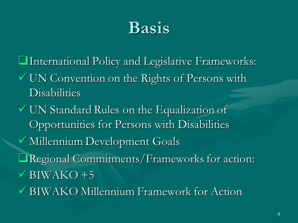 Basis  International Policy and Legislative Frameworks: UN Convention on the Rights of Persons with Disabilities UN Convention on the Rights of Persons with Disabilities UN Standard Rules on the Equalization of Opportunities for Persons with Disabilities UN Standard Rules on the Equalization of Opportunities for Persons with Disabilities Millennium Development Goals Millennium Development Goals  Regional Commitments/Frameworks for action: BIWAKO +5 BIWAKO +5 BIWAKO Millennium Framework for Action BIWAKO Millennium Framework for Action 6
