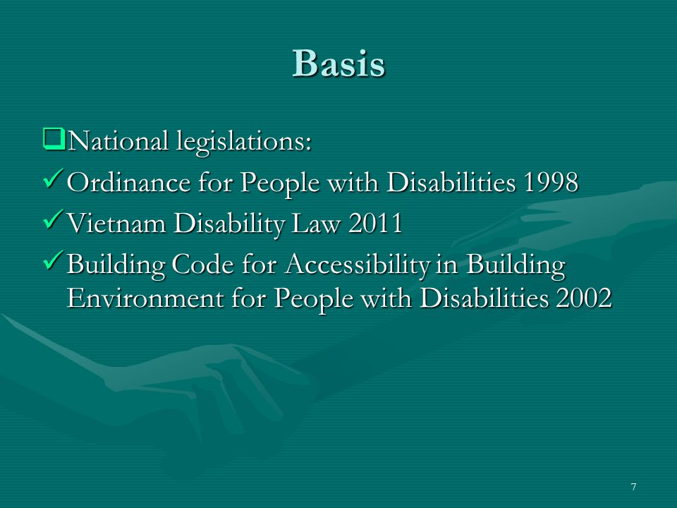 Basis  National legislations: Ordinance for People with Disabilities 1998 Ordinance for People with Disabilities 1998 Vietnam Disability Law 2011 Vietnam Disability Law 2011 Building Code for Accessibility in Building Environment for People with Disabilities 2002 Building Code for Accessibility in Building Environment for People with Disabilities 2002 7