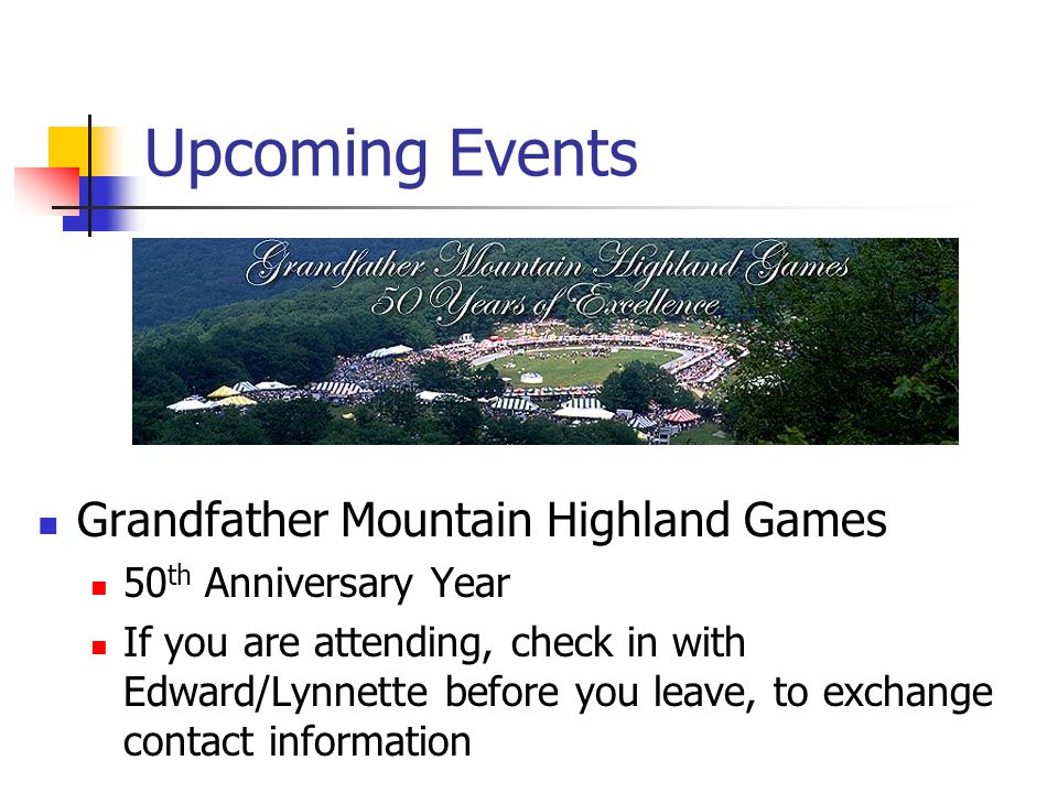 Upcoming Events Grandfather Mountain Highland Games 50 th Anniversary Year If you are attending, check in with Edward/Lynnette before you leave, to ex