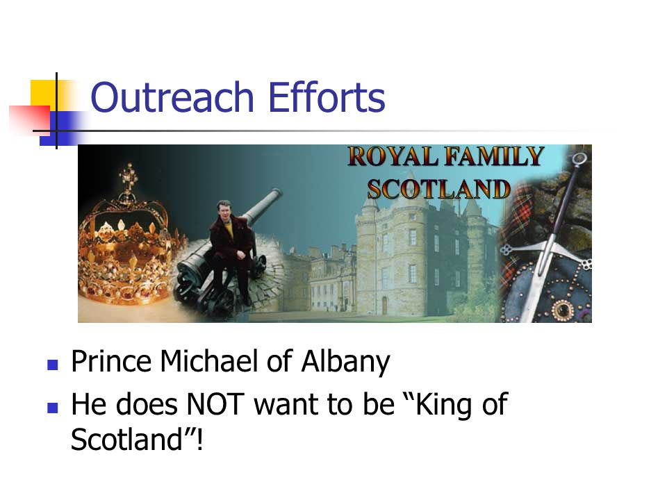Outreach Efforts Worked in the Scottish tourist industry for 11 year, seeking to improve the image of Scotland Set up a network of Royal House of Stewart Embassies worldwide Purpose to give a FACTUAL image of Scotland, either cultural, political, or industrial Former local piper, Jim Gee, is the Prince's Ambassador in America to the Royal House of Stewart.