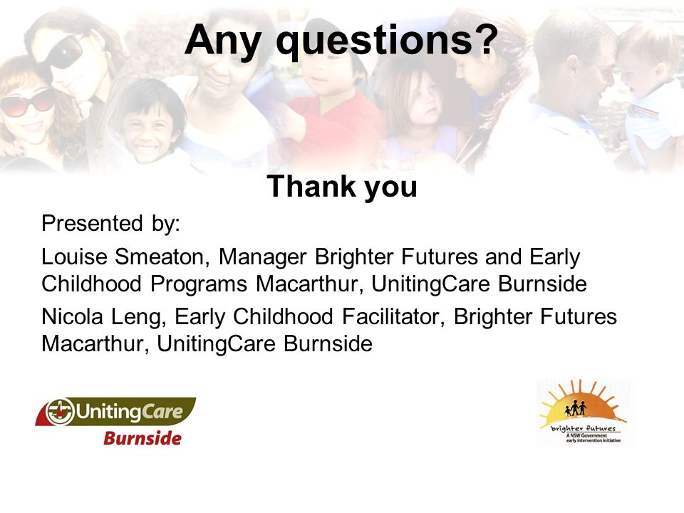 Any questions? Thank you Presented by: Louise Smeaton, Manager Brighter Futures and Early Childhood Programs Macarthur, UnitingCare Burnside Nicola Le
