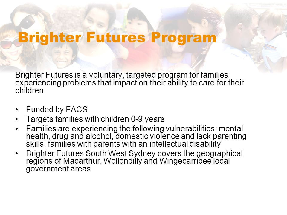 Brighter Futures Program Brighter Futures is a voluntary, targeted program for families experiencing problems that impact on their ability to care for their children.