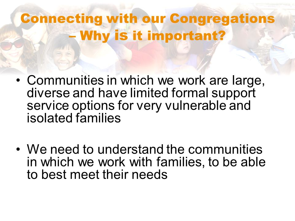 Communities in which we work are large, diverse and have limited formal support service options for very vulnerable and isolated families We need to understand the communities in which we work with families, to be able to best meet their needs Connecting with our Congregations – Why is it important?