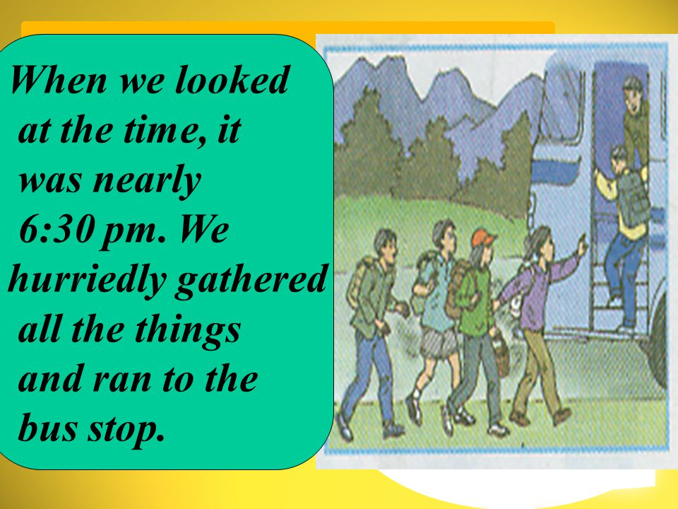 when /look at / time / nearly 6:30 pm / hurriedly gather / things / run / bus stop When we looked at the time, it was nearly 6:30 pm.