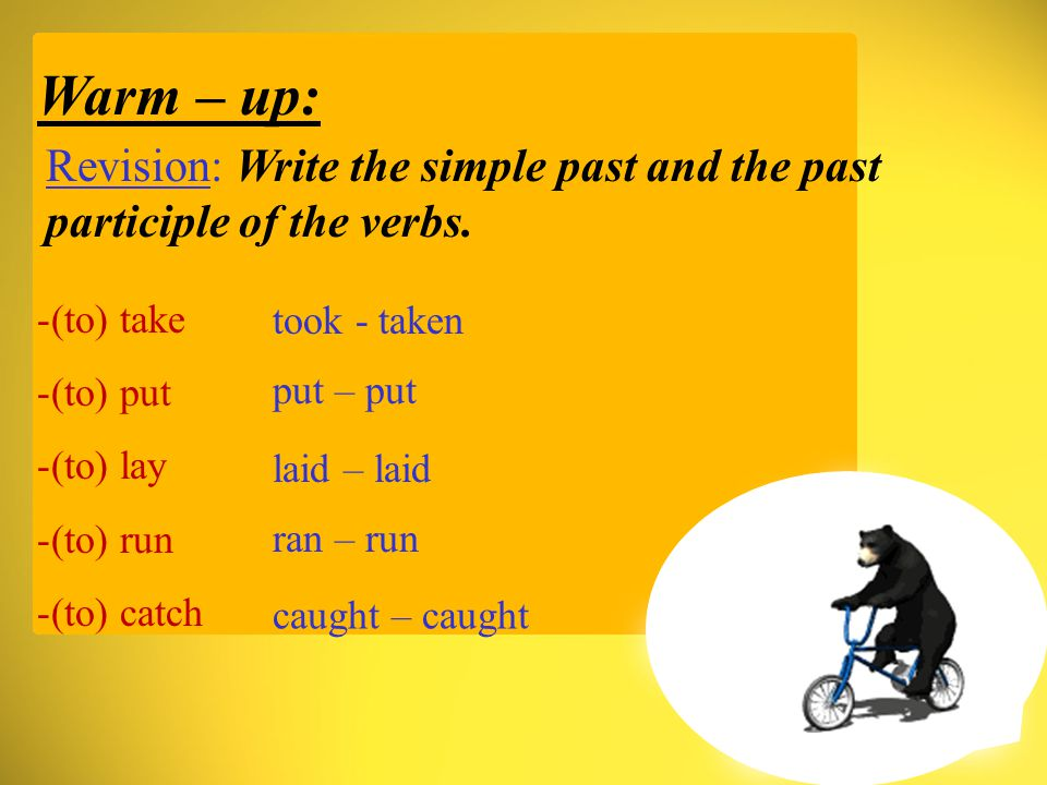 Warm – up: Revision: Write the simple past and the past participle of the verbs.