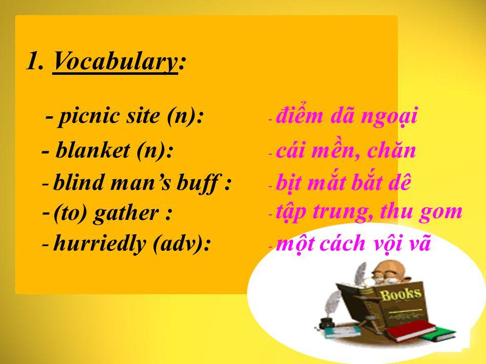 1. Vocabulary: - picnic site (n): - điểm dã ngoại - cái mền, chăn- blanket (n): - bịt mắt bắt dê- blind man's buff : - (to) gather : - tập trung, thu