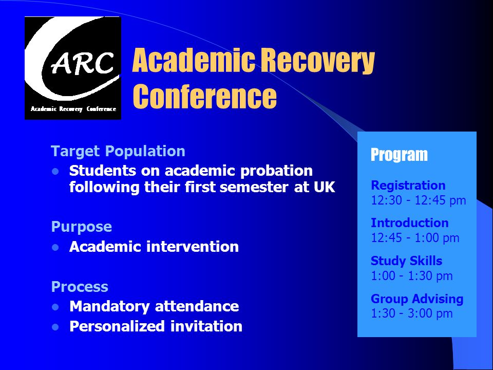 Academic Recovery Conference Target Population Students on academic probation following their first semester at UK Purpose Academic intervention Process Mandatory attendance Personalized invitation Program Registration 12:30 - 12:45 pm Introduction 12:45 - 1:00 pm Study Skills 1:00 - 1:30 pm Group Advising 1:30 - 3:00 pm