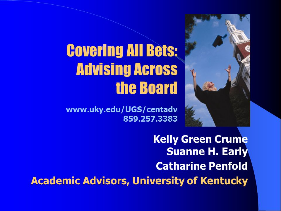 Covering All Bets: Advising Across the Board www.uky.edu/UGS/centadv 859.257.3383 Kelly Green Crume Suanne H.