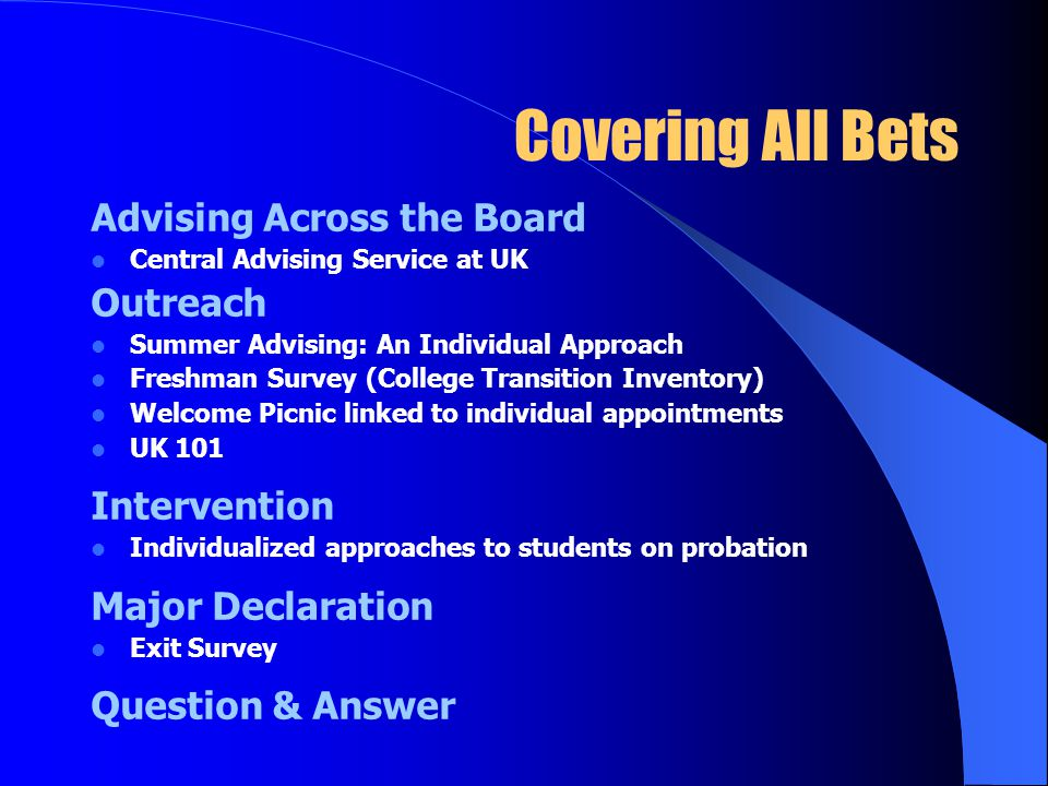 Covering All Bets Advising Across the Board Central Advising Service at UK Outreach Summer Advising: An Individual Approach Freshman Survey (College Transition Inventory) Welcome Picnic linked to individual appointments UK 101 Intervention Individualized approaches to students on probation Major Declaration Exit Survey Question & Answer