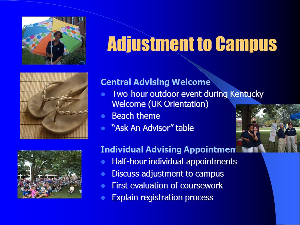 Adjustment to Campus Central Advising Welcome Two-hour outdoor event during Kentucky Welcome (UK Orientation) Beach theme Ask An Advisor table Individual Advising Appointments Half-hour individual appointments Discuss adjustment to campus First evaluation of coursework Explain registration process