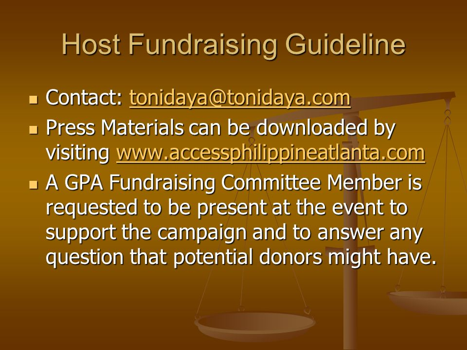 Host Fundraising Guideline Contact: tonidaya@tonidaya.com Contact: tonidaya@tonidaya.comtonidaya@tonidaya.com Press Materials can be downloaded by visiting www.accessphilippineatlanta.com Press Materials can be downloaded by visiting www.accessphilippineatlanta.comwww.accessphilippineatlanta.com A GPA Fundraising Committee Member is requested to be present at the event to support the campaign and to answer any question that potential donors might have.