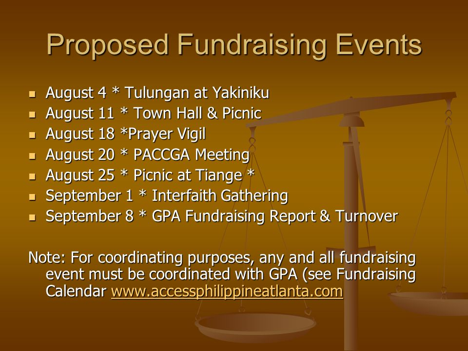 Proposed Fundraising Events August 4 * Tulungan at Yakiniku August 4 * Tulungan at Yakiniku August 11 * Town Hall & Picnic August 11 * Town Hall & Picnic August 18 *Prayer Vigil August 18 *Prayer Vigil August 20 * PACCGA Meeting August 20 * PACCGA Meeting August 25 * Picnic at Tiange * August 25 * Picnic at Tiange * September 1 * Interfaith Gathering September 1 * Interfaith Gathering September 8 * GPA Fundraising Report & Turnover September 8 * GPA Fundraising Report & Turnover Note: For coordinating purposes, any and all fundraising event must be coordinated with GPA (see Fundraising Calendar www.accessphilippineatlanta.com www.accessphilippineatlanta.com