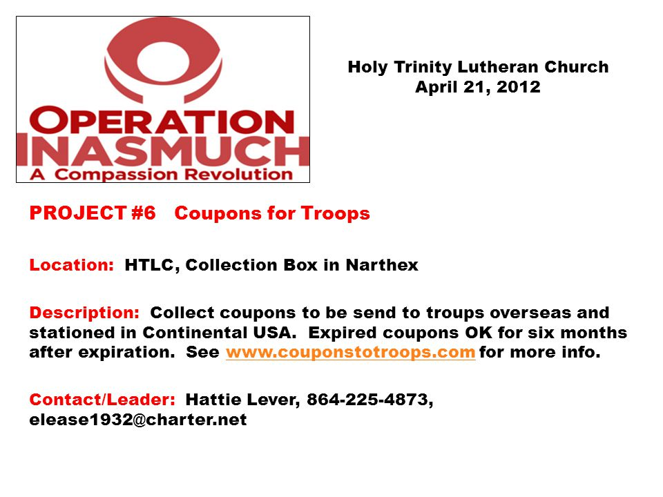 PROJECT #6 Coupons for Troops Location: HTLC, Collection Box in Narthex Description: Collect coupons to be send to troups overseas and stationed in Continental USA.