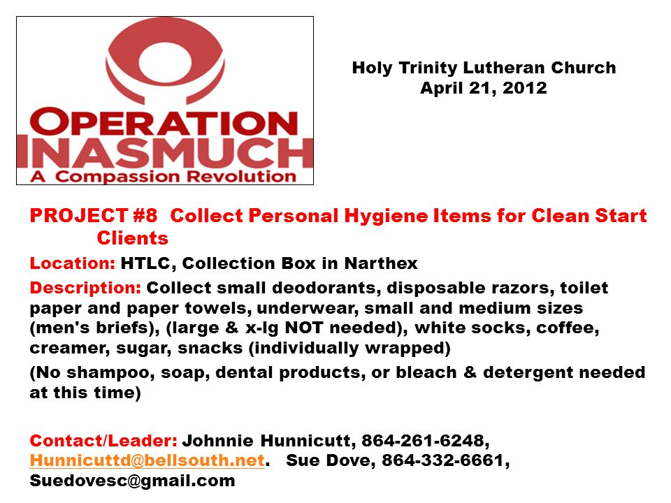 PROJECT #8 Collect Personal Hygiene Items for Clean Start Clients Location: HTLC, Collection Box in Narthex Description: Collect small deodorants, disposable razors, toilet paper and paper towels, underwear, small and medium sizes (men s briefs), (large & x-lg NOT needed), white socks, coffee, creamer, sugar, snacks (individually wrapped) (No shampoo, soap, dental products, or bleach & detergent needed at this time) Contact/Leader: Johnnie Hunnicutt, 864-261-6248, Hunnicuttd@bellsouth.net.