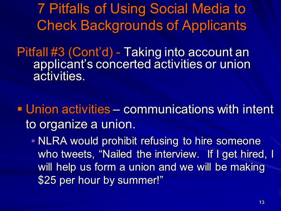 13 7 Pitfalls of Using Social Media to Check Backgrounds of Applicants Pitfall #3 (Cont'd) - Taking into account an applicant's concerted activities or union activities.
